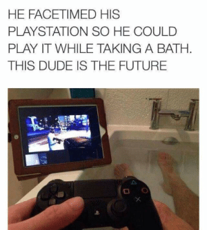 Dude, Future, and PlayStation: HE FACETIMED HIS  PLAYSTATION SO HE COULD  PLAY IT WHILE TAKING A BATH  THIS DUDE IS THE FUTURE Cleverness = 100