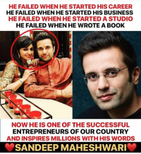 Memes, Book, and Business: HE FAILED WHEN HE STARTED HIS CAREER  HE FAILED WHEN HE STARTED HIS BUSINESS  HE FAILED WHEN HE STARTED A STUDIO  HE FAILED WHEN HE WROTE A BOOK  NOW HE IS ONE OF THE SUCCESSFUL  ENTREPRENEURS OF OUR COUNTRY  AND INSPIRES MILLIONS WITH HIS WORDS  SANDEEP MAHESHWARI