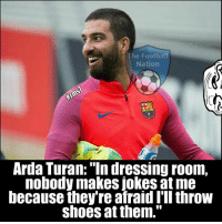 "Memes, 🤖, and Arda: he Football  Nation  Arda Turan: ""In dressing room,  nobody makes jokes at me  because they're afraid I'll throw  shoes at them."" Happy Birthday Arda Turan 😂😂  Credits: The Football Nation"