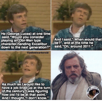 "Time flys 💨 - Look up Mark Hamill interview 1983, its real. - starwars lukeskywalker: He (George Lucas) at one time  said Would you consider  And I said,"" When would that  playing an Obi Wan type  character handing Excalibur  be?n, and at the time he  down to the next generation?""  said, ""Oh, around 2011.""  ajediobiwankenobi  As much as I would like to  have a job lined up at the turn  of the century Owas figuring  how old I'd beat that point.  And I thought, I don't know."" Time flys 💨 - Look up Mark Hamill interview 1983, its real. - starwars lukeskywalker"