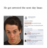 Bailey Jay, Lmao, and Memes: He got arrested the next day lmao  @the blue alien  Christchurch Police  17 hrs Edited。  WANTED TO ARREST  Samuel Evan LAKE has a warrant for his arrest  LAKE is 23 years of age. 171cm tall and of thin build  See More  Like Comment Share  Top Comments  975 people like this  200 shares  Sam Lake i need to get a new mugshot  xe Repy 2139 16 hrs  Christchurch Police Come see us and  wil arrange at no cost  Like 4,167 16 hrs  Sem Lake If onty they were as good at tinding  me as they were with comebacks  Like Repl 0865 15s  44 Replies 2mins What an idiot 😂😂😂 - Follow me (@the_blue_alien) for more!