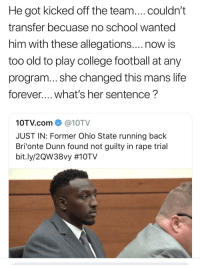 Keep on playing in the snow.yall gonna learn.: He got kicked off the team....couldn't  transfer becuase no school wanted  him with these allegations....now is  too old to play college football at any  program... she changed this mans life  forever.... what's her sentence?  10TV.com@10TV  JUST IN: Former Ohio State running back  Bri'onte Dunn found not guilty in rape trial  bit.ly/2QW38vy Keep on playing in the snow.yall gonna learn.