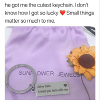 Funny, Love, and Memes: he got me the cutest keychain. I don't  know how I got so lucky Small things  matter so much to me.  SUNF OWER JEWELS  Drive Safe  I need you here with me @sunflowerjewels keychains are 25% off 💛 you all should follow @sunflowerjewels i love their feed😍 Choose yours at sunflowerjewels.com 🌻 25% OFF everything! Enter code INSTA25 🌙 Shop & Follow @sunflowerjewels @sunflowerjewels @sunflowerjewels 🙂 Get yours now, link in @sunflowerjewels bio 😻