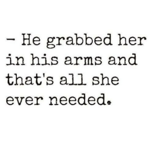 Grabbed: - He grabbed her  in his arms and  that's all she  ever needed.