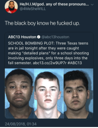 "The fuck was you doing! Niggas don't fuck with bombs: He/H.I.M/god. any of these pronouns... v  4MeSheWILL  The black boy know he fucked up  ABC13 Houston @abc13houston  SCHOOL BOMBING PLOT: Three Texas teens  are in jail tonight after they were caught  making ""detailed plans"" for a school shooting  involving explosives, only three days into the  fall semester. abc13.co/2w9UP7r #ABC13  24/08/2018, 01:34 The fuck was you doing! Niggas don't fuck with bombs"