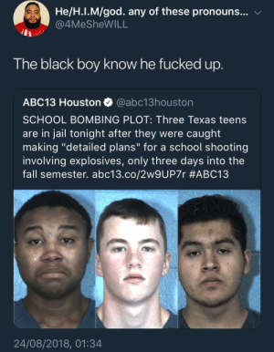"The fuck was you doing! Niggas don't fuck with bombs by KingPZe MORE MEMES: He/H.I.M/god. any of these pronouns... v  4MeSheWILL  The black boy know he fucked up  ABC13 Houston @abc13houston  SCHOOL BOMBING PLOT: Three Texas teens  are in jail tonight after they were caught  making ""detailed plans"" for a school shooting  involving explosives, only three days into the  fall semester. abc13.co/2w9UP7r #ABC13  24/08/2018, 01:34 The fuck was you doing! Niggas don't fuck with bombs by KingPZe MORE MEMES"