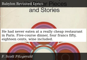 SIZZLE: He had never eaten at a really cheap restaurant in Paris. Five-course dinner, four francs fifty, eighteen cents, wine included.