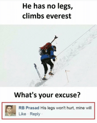 Everest, Mine, and Whats: He has no legs,  climbs everest  What's your excuse?  RB Prasad His legs won't hurt, mine wil  Like Reply
