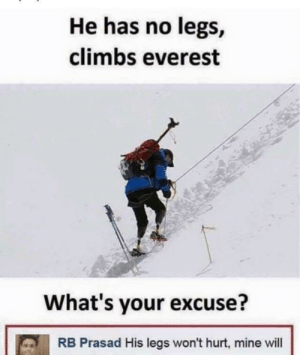 Everest, Mine, and Will: He has no legs,  climbs everest  What's your excuse?  RB Prasad His legs won't hurt, mine will