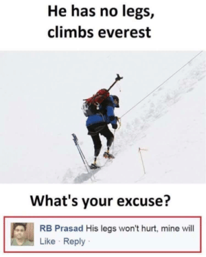 Funny, Everest, and Mine: He has no legs,  climbs everest  What's your excuse?  RB Prasad His legs won't hurt, mine will  Like Reply Mine will via /r/funny https://ift.tt/2MFvj0n