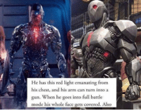 Nice!!! 👊👊👊👊 Cyborg JusticeLeague 2017 DC SuperHeroAlliance: He has this red light emanating from  his chest, and his arm can turn into a  gun. When he goes into full battle  mode his whole face gets covered. Also Nice!!! 👊👊👊👊 Cyborg JusticeLeague 2017 DC SuperHeroAlliance