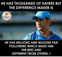 The One & Only M.S Dhoni aka 'Captain Cool'... (Y) :): HE HAS THOUSANDS OF HATERS BUT  THE DIFFERENCE MAKER IS  LA GHING  HE HAS MILLIONS AND BILLIONS FAN  FOLLOWERS WHICH MAKE HIM  THE BEST AND  DIFFERENT FROM OTHERS. The One & Only M.S Dhoni aka 'Captain Cool'... (Y) :)