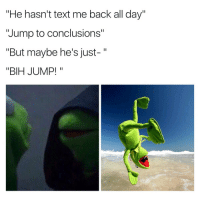 """Blackpeopletwitter, Text, and Back: He hasn't text me back all day""""  """"Jump to conclusions""""  """"But maybe he's just-""""  """"BIH JUMP!"""" <p>Kermitment issues (via /r/BlackPeopleTwitter)</p>"""