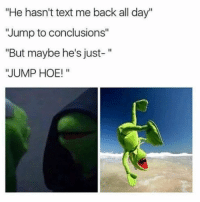 "Funny, Hoe, and Memes: ""He hasn't text me back all day""  ""Jump to conclusions""  ""But maybe he's just-""  JUMP HOE!"" SarcasmOnly"