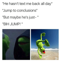 """Funny, Memes, and Jumped: """"He hasn't text me back all day""""  """"Jump to conclusions""""  """"But maybe he's just-  II  BIH JUMP!  II How females jump to conclusions 😂"""