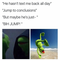 """Memes, Jumped, and 🤖: """"He hasn't text me back all day""""  'Jump to conclusions""""  """"But maybe he's just-  """"BIH JUMP! Lmaoooooooooo 😂😂😂😂"""