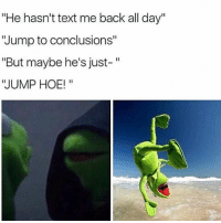 """Hoe, Hoes, and Memes: """"He hasn't text me back all day""""  """"Jump to conclusions""""  """"But maybe he's just-  """"JUMP HOE! 😭😩why??😂 Savage"""