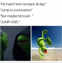 """Hoe, Hoes, and Memes: """"He hasn't text me back all day""""  'Jump to conclusions""""  But maybe he's just  JUMP HOE! @3.1415926535897932384626433832 wiwkskskskskkw"""