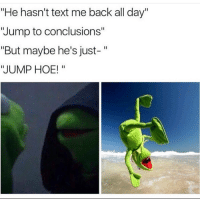 """Hoe, Hoes, and Memes: """"He hasn't text me back all day""""  """"Jump to conclusions""""  """"But maybe he's just-  """"JUMP HOE! can't with these"""