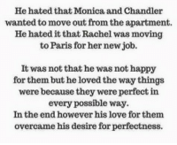 #Aby: He hated that Monica and Chandler  wanted to move out from the apartment.  He hated it that Rachel was moving  to Paris for her new job.  It was not that he was not happy  for them, but he loved the way things  were because they were perfect in  every possible way.  In the end however his love for them  overcame his desire for perfectness. #Aby