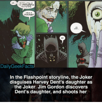 Batman, Joker, and Memes: HE..HE FOLLOWS IN  HIS FATHER'S  FOOTSTEPS  HE'S A  tp  OH  NO.  DailyGeekFacts  In the Flashpoint storyline, the Joker  disguises Harvey Dent's daughter as  the Joker. Jim Gordon discovers  Dent's daughter, and shoots her. Dark 😳 _ joker thejoker batman thomaswayne marthawayne brucewayne harveydent twoface flashpoint theflash dc dccomics dcfacts dailygeekfacts
