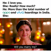 Love, Memes, and I Love You: He: I love you.  She: Really! How much?  He: More than the total number of  oppo and  VIVO  hoardings in India  She  IG: @TheNaveenKukreja  Will you marry me? repost -@thenaveenkukreja Why this is so emotional! deepikapadukone thedesistuff