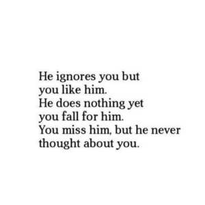 Fall, Never, and Thought: He ignores you but  you like him  He does nothing yet  you fall for him.  You miss him, but he never  thought about you