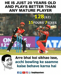 Bowling, Old, and Indianpeoplefacebook: HE IS JUST 20 YEARS OLD  AND PLAYS BETTER THAN  ANY MATURE PLAYER  128(63)  FOURS 7SIXES  15  ON.  Arre bhai koi sikhao isse,  acchi bowling ke saamne  kaise behave karna hai  Ka-C 回參/laughingcolours #RishabhPant #DDvSRH