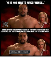 "Credit: Breaking Kayfabe Memes: ""HE IS NOT HERE TO MAKE FRIENDS...""  ACTUALLY,IAM HERE TO MAKE FRIENDS. ITEVENSAYS THIS IN SUBTITLE!  ITELL THE LANA THIS EVERY WEEK BUTSHE IS, HOW YOU SAY ANTISOCIAL  AMEKCAHAbP PyCEB Credit: Breaking Kayfabe Memes"
