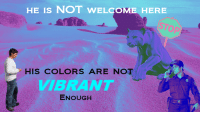 Reddit, Com, and Source: HE IS NOT WELCOME HERE  HIS COLORS ARE NOT  VIBRANT  ENOUGH [Src]