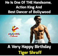 Birthday, Best, and Happy: He Is One Of THE Handsome,  Action King And  Best Dancer of Bollywood  ZAUGHING  A Very Happy Birthdav  Tiger Shroff Birthday Wishes To #TigerShroff :)