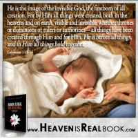Heaven, Memes, and Ruler: He is the image of the invisible God the6rstborn of all  creation. For  byHim allthings Were create  both inthe  heavens and on earth, yisible andinvisible whether thrones  or dominions or  rulers or authoriti  all things have been  created through Him and forHim. Heis ore  things.  and in Him all things hold togetheR  Colossians 1:15-16  HEAEN ISREAL  HEAVEN ISREAL Book  .COM Make 2017 THE year you give yourself even more to Jesus! http://www.tlig.org/en/messages/1149/