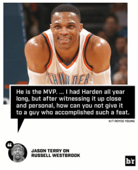 Russell Westbrook, Royce, and Jason Terry: He is the MVP.  I had Harden all year  long, but after witnessing it up close  and personal, how can you not give it  to a guy who accomplished such a feat.  H/T ROYCE YOUNG  JASON TERRY ON  RUSSELL WESTBROOK  br Jason Terry gives his MVP take.
