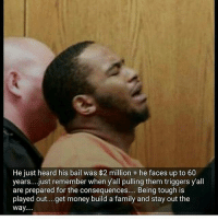 ITS ALL LOVE: He just heard his bail was $2 million + he faces up to 60  years....just remember when yall pulling them triggers y'all  are prepared for the consequences.... Being tough is  played out....get money build a family and stay out the  way.... ITS ALL LOVE