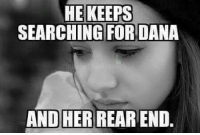 Jealous, Babes, and Jeep: HE KEEPS  SEARCHING FOR DANA  AND HER REAREND. There's no reason to be jealous, babe...