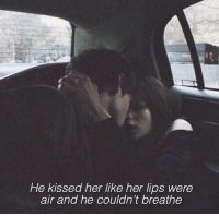 Her, Air, and Like: He kissed her like her lips were  air and he couldn 't breathe