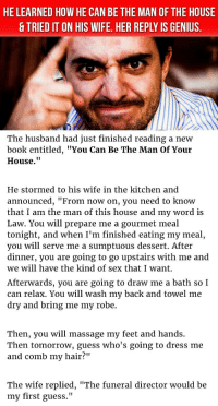 "Massage, Sex, and Book: HE LEARNED HOW HE CAN BE THE MAN OF THE HOUSE  & TRIED IT ON HIS WIFE. HER REPLY IS GENIUS.  The husband had just finished reading a new  book entitled, ""You Can Be The Man Of Your  House.""  He stormed to his wife in the kitchen and  announced, ""From now on, you need to know  that I am the man of this house and my word is  Law. You will prepare me a gourmet meal  tonight, and when I'm finished eating my meal  you will serve me a sumptuous dessert. After  dinner, you are going to go upstairs with me and  we will have the kind of sex that I want.  Afterwards, you are going to draw me a bath so I  can relax. You will wash my back and towel me  dry and bring me my robe.  Then, you will massage my feet and hands.  Then tomorrow, guess who's going to dress me  and comb my hair?""  The wife replied, ""The funeral director would be  my first guess."" <p>Husband Learns How To Be The Man Of The House & Tried It On His Wife. But Her Reply Is Genius.</p>"