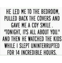 "Said no one ever: HE LED ME TO THE BEDROOM  PULLED BACK THE COVERS AND  GAVE ME A COY SMILE  TONIGHT, ITS ALL ABOUT YOU""  AND THEN HE WATCHED THE KIDS  WHILEISLEPT UNINTERRUPTED  FOR 14 INCREDIBLE HOURS Said no one ever"