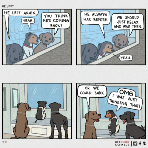 he left [OC]: HE LEFT  HE ALWAYS  HE LEFT AGAIN.  WE SHOULD  JUST RELAX  AND WAIT THEN.  YOU THINK  HE'S COMINE  HAS BEFORE.  YEAH  BACK?  YEAH  OR WE  OME  I WAS JUST  THINKING THAT!  COULD BARK  HEY BUDDY  COMICS  ft  he left [OC]