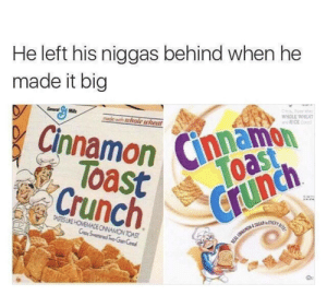 Dank, Memes, and Target: He left his niggas behind when he  made it big  WHOLE WHEA  RICE  made with tuhole wheat  namon  Cinnamon Cmoas  Toast  Crunch  TASTES LIKE HOMEMADE CINNAMON TOAST  Du Fold for no one by MASTERLITE MORE MEMES