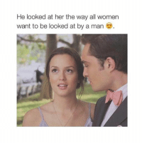 Women, Girl Memes, and Saying: He looked at her the way all women  want to be looked at by a man You don't have to say what you did I already know I found out from him