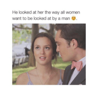 Women, Girl Memes, and Looking: He looked at her the way all women  want to be looked at by a man Awe