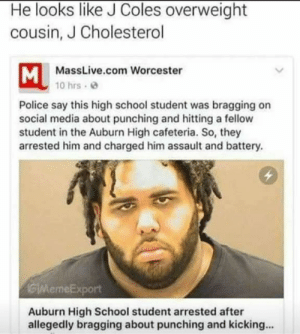 Police, School, and Social Media: He looks like J Coles overweight  cousin, J Cholesterol  MassLive.com Worcester  10 hrs  Police say this high school student was bragging on  social media about punching and hitting a fellow  student in the Auburn High cafeteria. So, they  arrested him and charged him assault and battery.  GMemeExport  Auburn High School student arrested after  allegedly bragging about punching and kicking.. CUZ CHOLESTEROL THE DEFINITION OF A WEAPON THAT CAN END IT