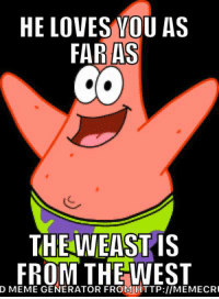 Our one true god, Patrick Star: HE LOVES YOU AS  FAR AS  THE WEAST IS  FROM THE WEST  D MEME GENERATOR FROM HTTP:llMEMECRI Our one true god, Patrick Star