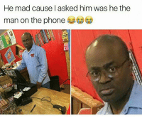 the man: He mad cause I asked him was he the  man on the phone