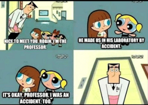 Me irl: HE MADE US IN HIS LABORATORY BY  ACCIDENT.  NICE-TO MEET YOU. ROBIN M THE  PROFESSOR.  CO Dco  IT'S OKAY.PROFESSOR:IWAS AN  ACCIDENT TOO. Me irl