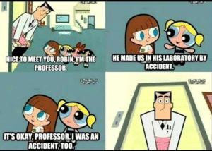 Holy fuckin shit!: HE MADE US IN HIS LABORATORY BY  ACCIDENT.  NICE-TO MEET YOU ROBIN TMTHE  PROFESSOR.  IT'S OKAY.PROFESSORIWAS AN  ACCIDENT TOO Holy fuckin shit!