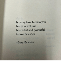 Beautiful, Powerful, and Ashes: he may have broken you  but you will rise  beautiful and powerful  from the ashes  -from the ashes