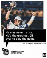 John Harbaugh thinks Brady is timeless.: He may never retire.  He's the greatest QB  ever to play the game.  H/T PETER KING, THE MMOB PODCAST  CL  JOHN HARBAUGH  ON TOM BRADY  b/r John Harbaugh thinks Brady is timeless.