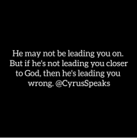 Memes, 🤖, and Lead: He may not be leading you on  But if he's not leading you closer  to God, then he's leadin  you  wrong. @Cyrus Speaks Repost @cyrusspeaks ・・・ The popular misconception held by many Christians, is that nonbelievers can't have good intentions for dating you. This is just not true. Nonbelievers are real ppl just like us. They too CAN desire marriage, love, monogamy and even (wait for it)...celibacy! But the difference is their intentionality and the effect of there intentionality. They put their logical morals above or equal to the Word of God, and this is what's most dangerous. Because morals don't lead you to go to church, pray or read your bible when you don't feel like it. A man can't raise his children in the fear of the Lord or love his wife how Christ loved the church, if he's not Holy Spirit lead on knowing how Christ did it.